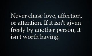 Quote on Black: Never Chase Love, Affection, or Attention.  If it isn't given freely by another person, it isn't worth having.